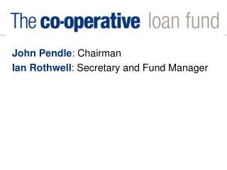 John Pendle :  Chairman Ian Rothwell :  Secretary and Fund Manager
