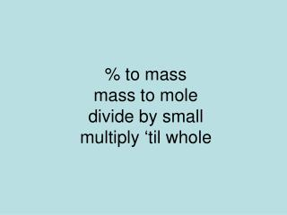 % to mass mass to mole  divide by small multiply 'til whole