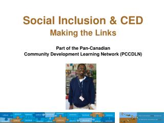 Social Inclusion & CED Making the Links  Part of the Pan-Canadian