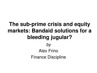 The sub-prime crisis and equity markets: Bandaid solutions for a bleeding jugular?