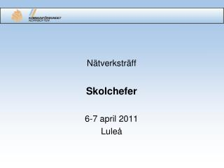 Nätverksträff Skolchefer 6-7 april 2011 Luleå