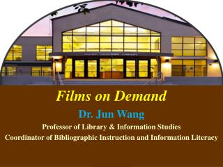 Films on Demand Dr. Jun Wang Professor of Library & Information Studies