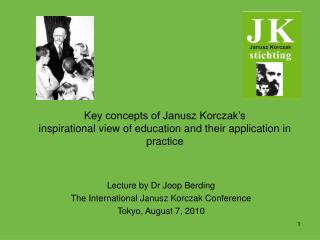 Lecture by Dr Joop Berding The International Janusz Korczak Conference Tokyo, August 7, 2010