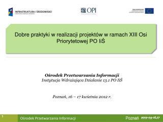 Dobre praktyki w realizacji projektów w ramach XIII Osi Priorytetowej PO IiŚ
