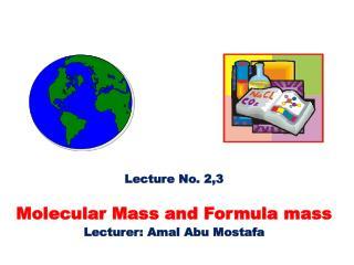 Lecture No.  2,3 Molecular Mass and Formula mass Lecturer:  Amal  Abu  Mostafa