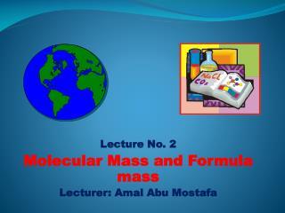 Lecture No. 2 Molecular Mass and Formula mass Lecturer:  Amal  Abu  Mostafa
