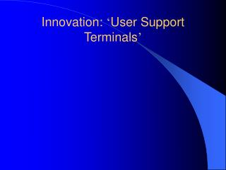 Innovation:  ' User Support Terminals '