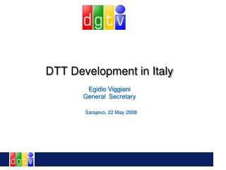 DTT  Development  in Italy Egidio Viggiani  General Secretary