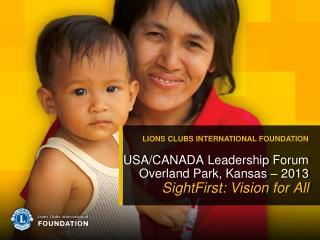 USA/CANADA Leadership Forum Overland Park, Kansas – 2013 SightFirst: Vision for All