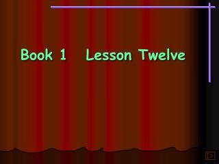 Book 1Lesson Twelve