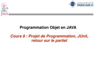 Programmation Objet en JAVA Cours 8 : Projet de Programmation, JUnit, retour sur le partiel