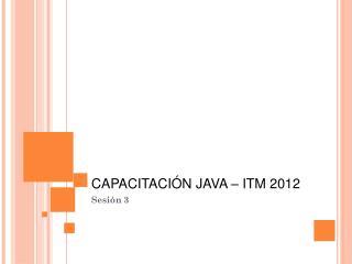 CAPACITACIÓN JAVA – ITM 2012