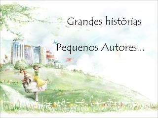 Grandes histórias         Pequenos Autores...