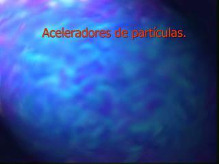 Aceleradores de partículas.