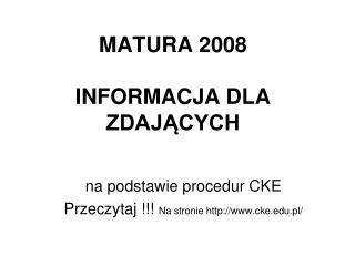 MATURA 2008 INFORMACJA DLA ZDAJĄCYCH
