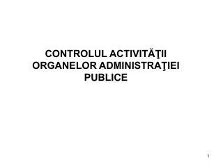 CONTROLUL ACTIVITĂŢII ORGANELOR ADMINISTRAŢIEI PUBLICE
