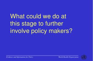 What could we do at  this stage to further  involve policy makers?