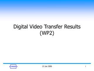 Digital Video Transfer Results (WP2)