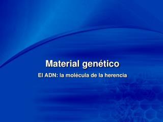 Material genético El ADN: la molécula de la herencia