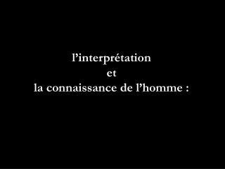 l�interpr�tation  et  la connaissance de l�homme :