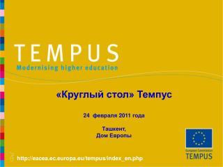 «Круглый стол» Темпус  24   февраля  20 11 года  Ташкент,  Дом Европы