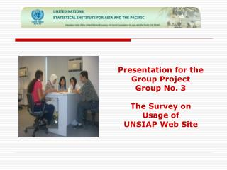 Presentation for the Group Project  Group No. 3 The Survey on Usage of UNSIAP Web Site