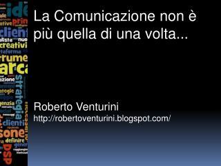 La Comunicazione non è più quella di una volta... Roberto Venturini