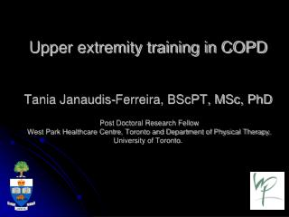 Upper extremity training in COPD   Tania Janaudis-Ferreira, BScPT, MSc, PhD   Post Doctoral Research Fellow   West Park