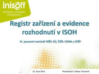 Registr zařízení a evidence rozhodnutí v ISOH IX. pracovní seminář MŽP, KÚ, ČIŽP, CENIA a SFŽP
