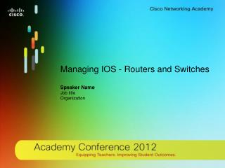 Managing IOS - Routers and Switches Speaker Name Job title  Organization