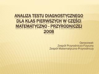 Analiza testu diagnostycznego  DLA klas pierwszych W CZĘŚCI MATEMATYCZNO - PRZYRODNICZEJ 2008