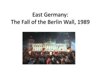 East Germany: The Fall of the Berlin Wall, 1989