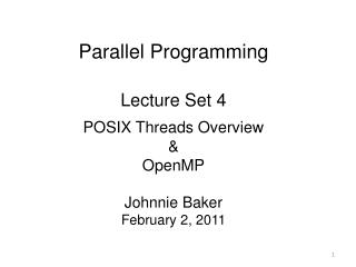 Parallel Programming Lecture Set 4  POSIX Threads Overview & OpenMP Johnnie Baker February 2, 2011