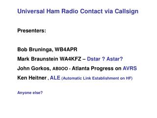 Universal Ham Radio Contact via Callsign   Presenters:  Bob Bruninga, WB4APR Mark Braunstein WA4KFZ   Dstar  Astar  John
