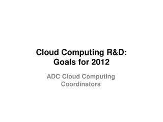 Cloud Computing R&D:  Goals for 2012