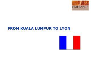 FROM KUALA LUMPUR TO LYON