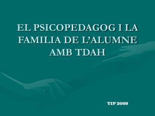 EL PSICOPEDAGOG I LA FAMILIA DE L�ALUMNE AMB TDAH
