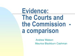 Evidence:  The Courts and the Commission  - a comparison