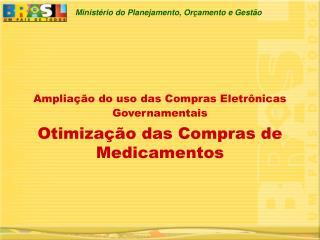 Ampliação do uso das Compras Eletrônicas Governamentais Otimização das Compras de Medicamentos
