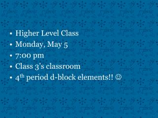 Higher Level Class Monday, May 5 7:00 pm Class 3's classroom 4 th  period d-block elements!!  