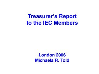 Treasurer's Report  to the IEC Members London 2006 Michaela R. Told