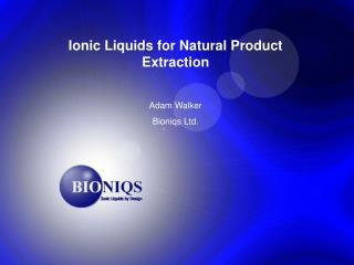 Ionic Liquids for Natural Product Extraction  Adam Walker Bioniqs Ltd.