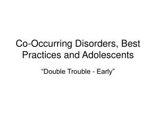 Co-Occurring Disorders, Best Practices and Adolescents
