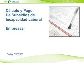 Cálculo y Pago  De Subsidios de Incapacidad Laboral Empresas Fecha:  5/05/2009