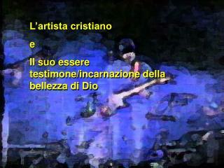 L'artista cristiano  e Il suo essere testimone/incarnazione della bellezza di Dio
