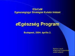 ESzCsM  Egészségügyi Stratégiai Kutató Intézet e Egészség Program Budapest, 2004. április 2.