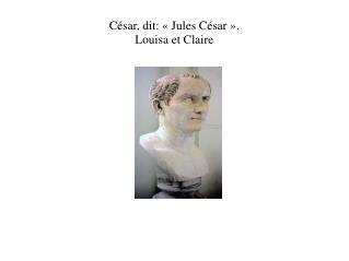 César, dit: «Jules César». Louisa et Claire