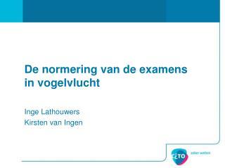 De normering van de examens in vogelvlucht Inge Lathouwers Kirsten van Ingen