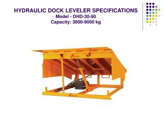 HYDRAULIC DOCK LEVELER SPECIFICATIONS  Model - DHD-30-90  Capacity: 3000-9000 kg