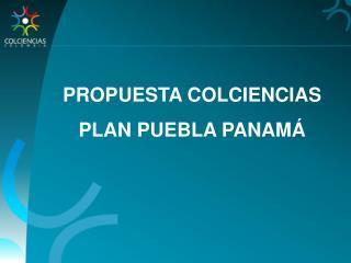 PROPUESTA COLCIENCIAS PLAN PUEBLA PANAMÁ